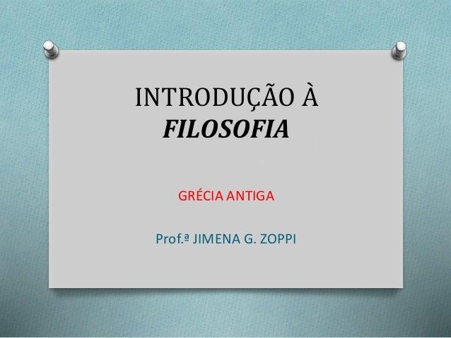 INTRODUÇÃO À  FILOSOFIA  GRÉCIA ANTIGA  Prof.ª JIMENA G. ZOPPI