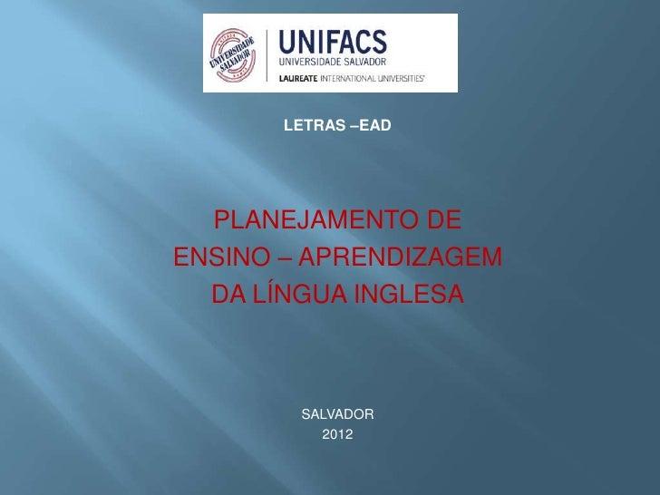 LETRAS –EAD  PLANEJAMENTO DEENSINO – APRENDIZAGEM  DA LÍNGUA INGLESA        SALVADOR          2012