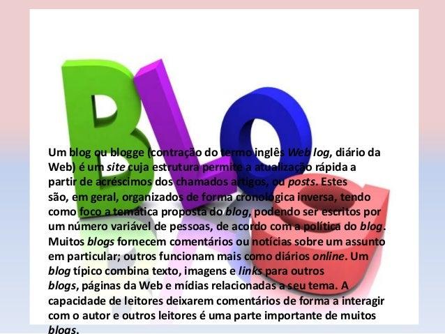 Um blog ou blogge (contração do termo inglês Web log, diário daWeb) é um site cuja estrutura permite a atualização rápida ...