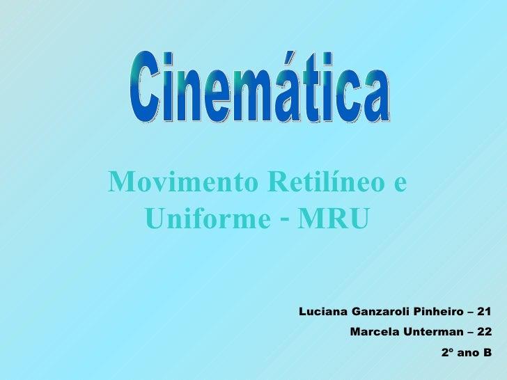 Movimento Retilíneo e Uniforme - MRU Cinemática Luciana Ganzaroli Pinheiro – 21 Marcela Unterman – 22 2º ano B
