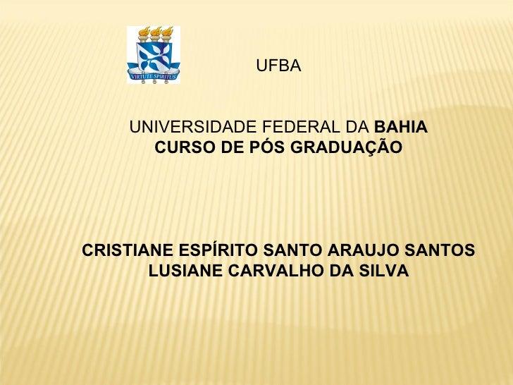UFBA UNIVERSIDADE FEDERAL DA  BAHIA CURSO DE PÓS GRADUAÇÃO CRISTIANE ESPÍRITO SANTO ARAUJO SANTOS LUSIANE CARVALHO DA SILVA