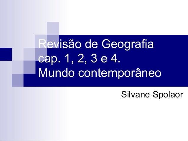 Revisão de Geografiacap. 1, 2, 3 e 4.Mundo contemporâneo             Silvane Spolaor