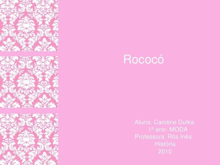 Rococó<br />Aluna: Caroline Dutka<br />        1º ano- MODA <br />Professora: Rita Inês<br />            História<br />   ...