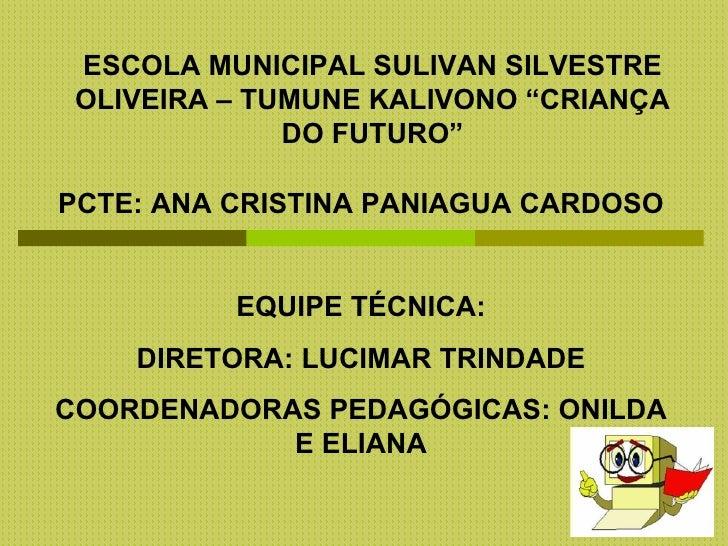 "ESCOLA MUNICIPAL SULIVAN SILVESTRE OLIVEIRA – TUMUNE KALIVONO ""CRIANÇA              DO FUTURO""PCTE: ANA CRISTINA PANIAGUA ..."