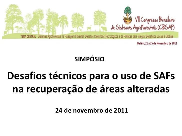SIMPÓSIODesafios técnicos para o uso de SAFs na recuperação de áreas alteradas          24 de novembro de 2011