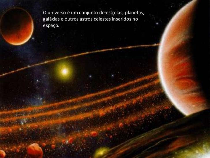 O universo é um conjunto de estrelas, planetas, galáxias e outros astros celestes inseridos no espaço.<br />