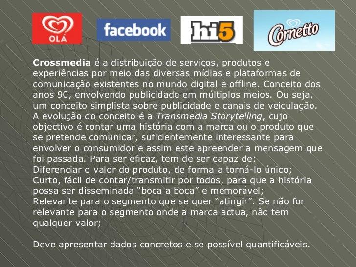 Crossmedia  é a distribuição de serviços, produtos e experiências por meio das diversas mídias e plataformas de comunicaçã...