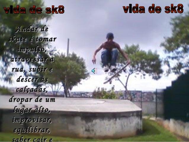 Andar deAndar de skate é tomarskate é tomar impulso,impulso, atravessar aatravessar a rua, subir erua, subir e descer asde...