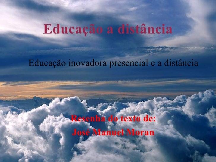 Educação a distância <ul><ul><li>Educação inovadora presencial e a distância </li></ul></ul><ul><ul><li>Resenha do texto d...