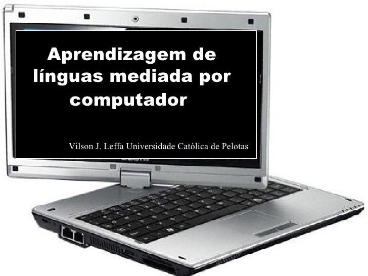 Aprendizagem de línguas mediada por computador   Vilson J. Leffa Universidade Católica de Pelotas