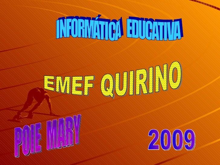 INFORMÁTICA  EDUCATIVA EMEF QUIRINO 2009 POIE  MARY