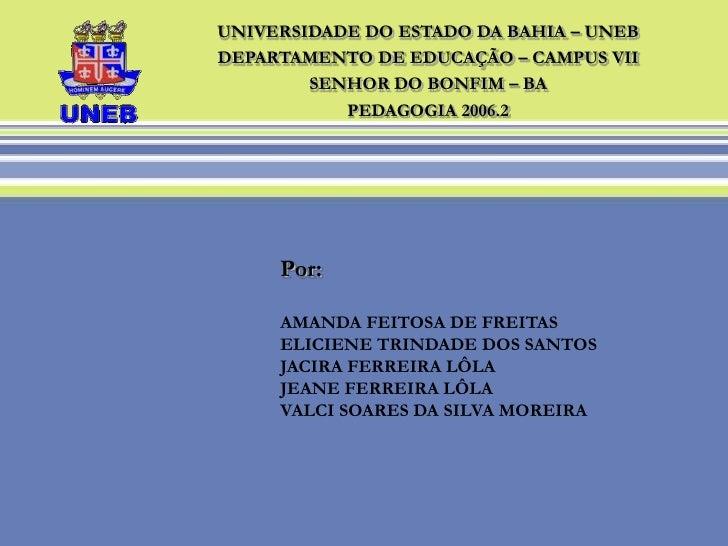 UNIVERSIDADE DO ESTADO DA BAHIA – UNEB<br />DEPARTAMENTO DE EDUCAÇÃO – CAMPUS VII<br />SENHOR DO BONFIM – BA<br />PEDAGOGI...