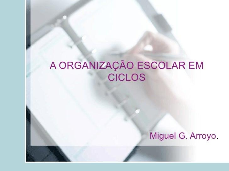 A ORGANIZAÇÃO ESCOLAR EM CICLOS Miguel G. Arroyo .