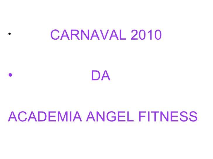 <ul><li>CARNAVAL 2010  </li></ul><ul><li>DA  </li></ul><ul><li>ACADEMIA ANGEL FITNESS </li></ul>