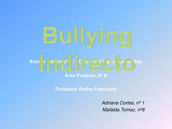 Bullying Indirecto<br />Escola Básica 2º e 3º CEB José Maria dos Santos<br />Área Projecto, 8º B<br />Professor Pedro Fran...