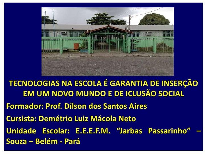 TECNOLOGIAS NA ESCOLA É GARANTIA DE INSERÇÃO EM UM NOVO MUNDO E DE ICLUSÃO SOCIAL<br />Formador: Prof. Dílson dos Santos A...