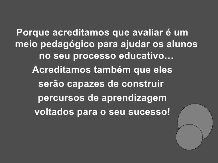 <ul><li>Porque acreditamos que avaliar é um meio pedagógico para ajudar os alunos no seu processo educativo… </li></ul><ul...