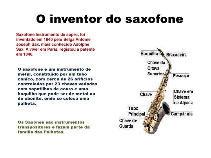 O inventor do saxofoneSaxofone Instrumento de sopro, foiinventado em 1840 pelo Belga AntonieJoseph Sax, mais conhecido Ado...
