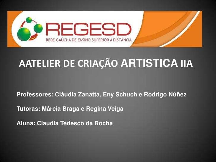 AATELIER DE CRIAÇÃO ARTISTICA IIAProfessores: Cláudia Zanatta, Eny Schuch e Rodrigo NúñezTutoras: Márcia Braga e Regina Ve...