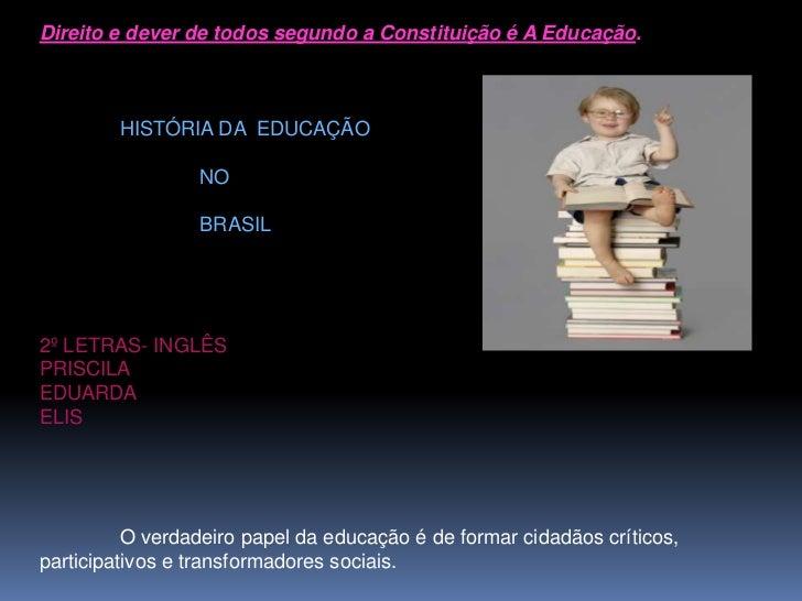 Direito e dever de todos segundo a Constituição é A Educação.        HISTÓRIA DA EDUCAÇÃO                 NO              ...