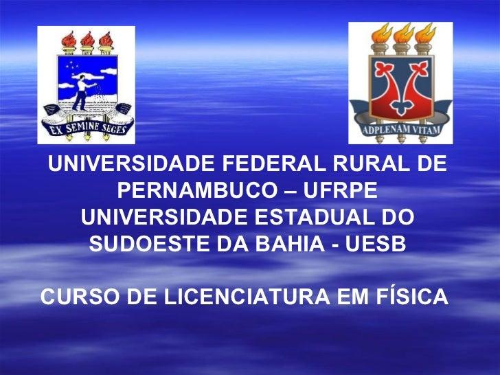 UNIVERSIDADE FEDERAL RURAL DE     PERNAMBUCO – UFRPE  UNIVERSIDADE ESTADUAL DO   SUDOESTE DA BAHIA - UESBCURSO DE LICENCIA...
