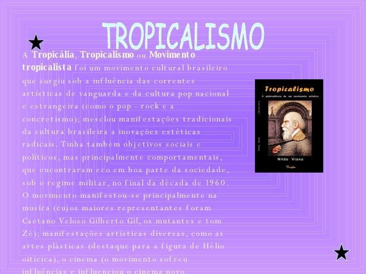 TROPICALISMO A  Tropicália ,  Tropicalismo  ou  Movimento tropicalista  foi um movimento cultural brasileiro que surgiu so...