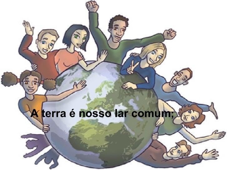 A terra é nosso lar comum ;