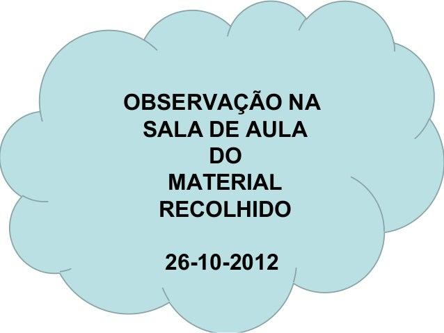 OBSERVAÇÃO NA SALA DE AULA      DO   MATERIAL  RECOLHIDO  26-10-2012