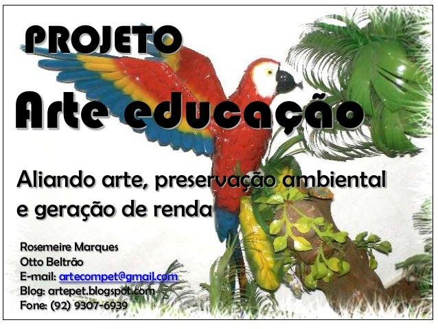 PROJETOArte educaçãoAliando arte, preservação ambientale geração de rendaRosemeire MarquesOtto BeltrãoE-mail: artecompet@g...