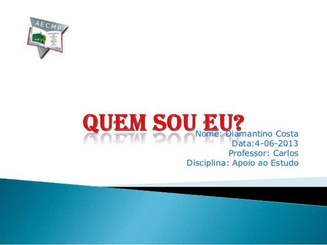 Nome: Diamantino CostaData:4-06-2013Professor: CarlosDisciplina: Apoio ao Estudo