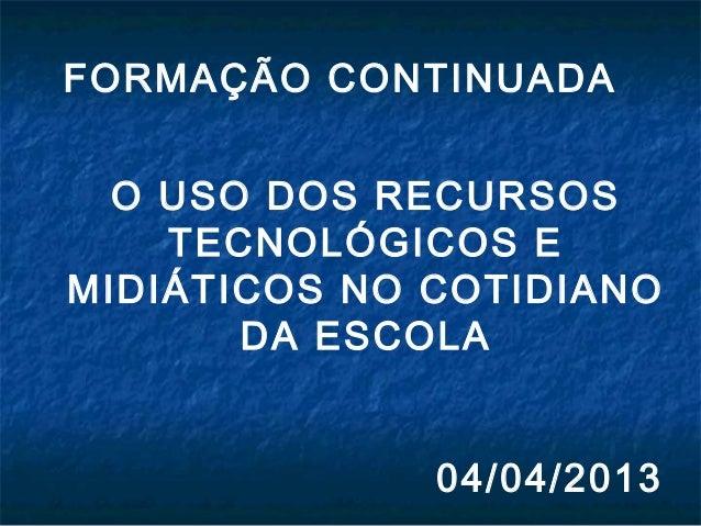 FORMAÇÃO CONTINUADAO USO DOS RECURSOSTECNOLÓGICOS EMIDIÁTICOS NO COTIDIANODA ESCOLA04/04/2013