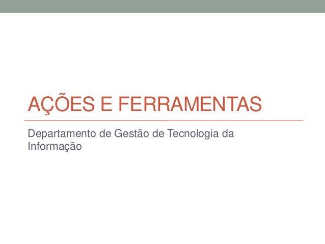 AÇÕES E FERRAMENTAS Departamento de Gestão de Tecnologia da Informação