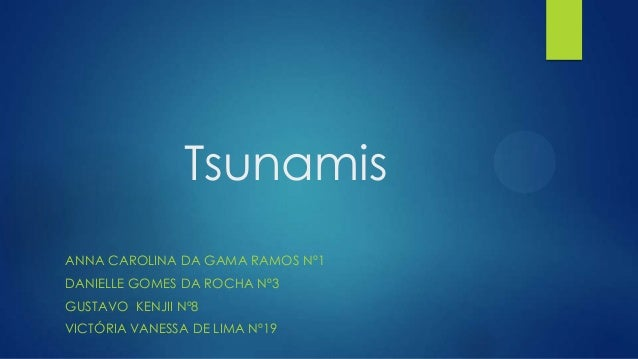 Tsunamis ANNA CAROLINA DA GAMA RAMOS Nº1 DANIELLE GOMES DA ROCHA Nº3  GUSTAVO KENJII Nº8 VICTÓRIA VANESSA DE LIMA Nº19