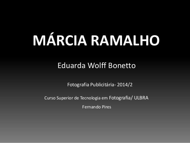 MÁRCIA RAMALHO  Eduarda Wolff Bonetto  Fotografia Publicitária- 2014/2  Curso Superior de Tecnologia em Fotografia/ ULBRA ...