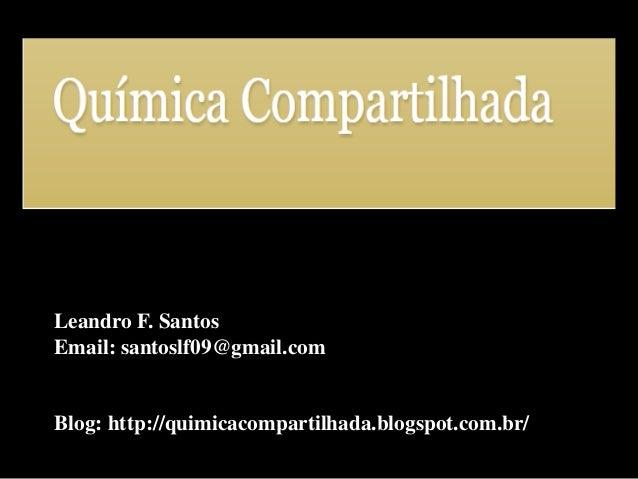 Leandro F. Santos  Email: santoslf09@gmail.com  Blog: http://quimicacompartilhada.blogspot.com.br/