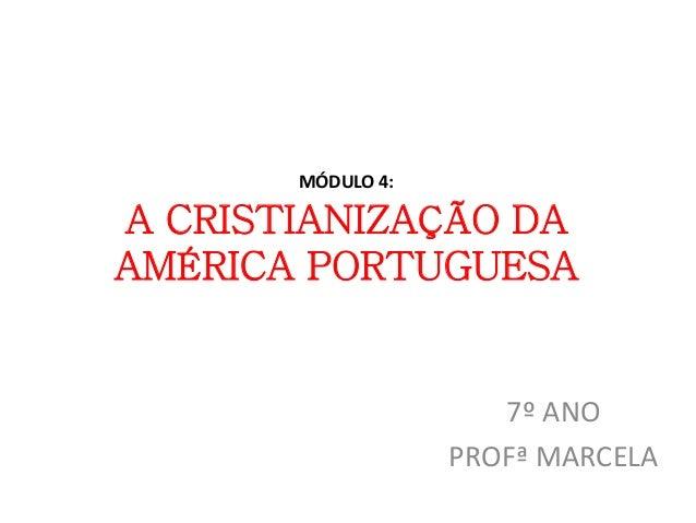MÓDULO 4:  A CRISTIANIZAÇÃO DA  AMÉRICA PORTUGUESA  7º ANO  PROFª MARCELA