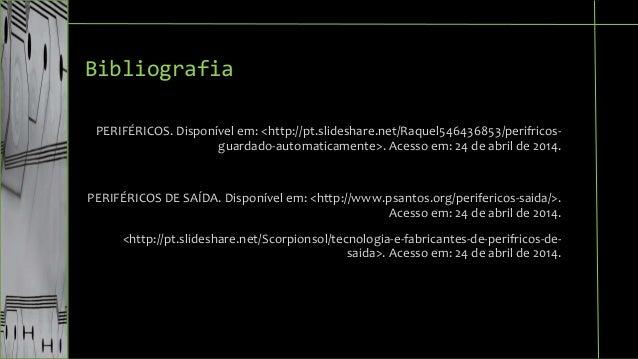 Bibliografia  PERIFÉRICOS. Disponível em: <http://pt.slideshare.net/Raquel546436853/perifricos-guardado-  automaticamente>...