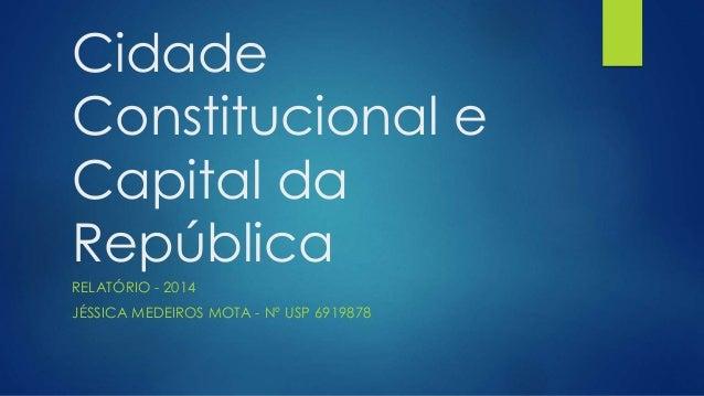 Cidade  Constitucional e  Capital da  República  RELATÓRIO - 2014  JÉSSICA MEDEIROS MOTA - Nº USP 6919878