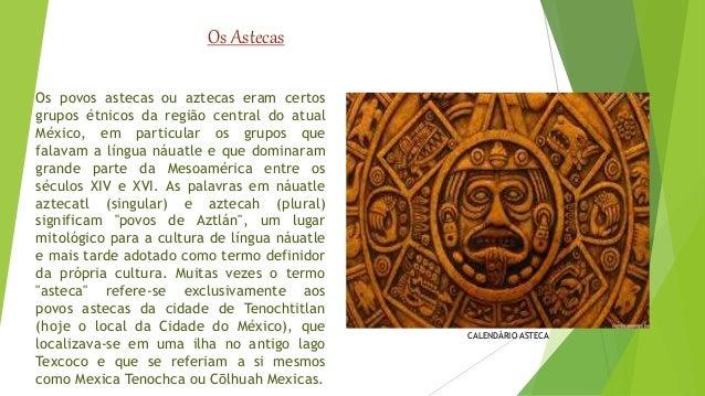 Os povos astecas ou aztecas eram certos  grupos étnicos da região central do atual  México, em particular os grupos que  f...