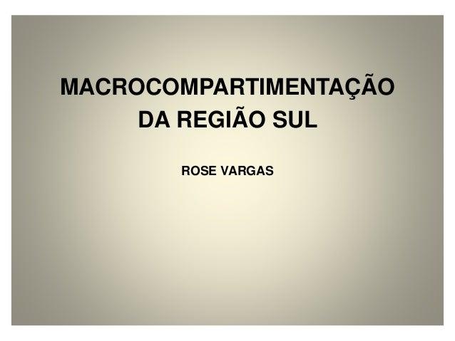 MACROCOMPARTIMENTAÇÃO  DA REGIÃO SUL  ROSE VARGAS