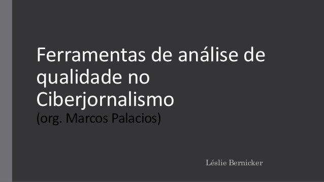 Ferramentas de análise de qualidade no Ciberjornalismo (org. Marcos Palacios) Léslie Bernicker