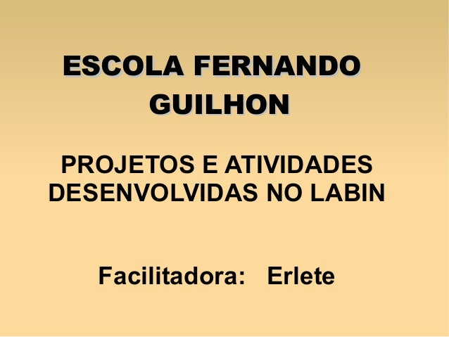 PROJETOS E ATIVIDADES DESENVOLVIDAS NO LABIN Facilitadora: Erlete ESCOLA FERNANDOESCOLA FERNANDO GUILHONGUILHON