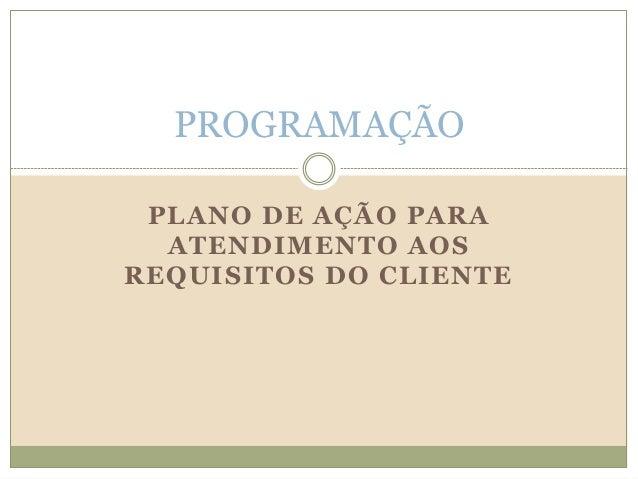 PLANO DE AÇÃO PARA ATENDIMENTO AOS REQUISITOS DO CLIENTE PROGRAMAÇÃO