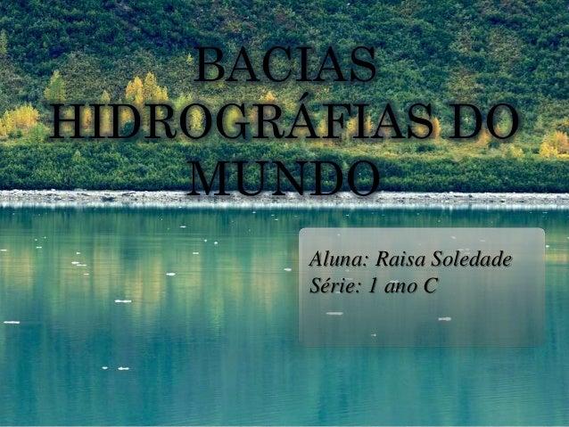 Aluna: Raisa Soledade Série: 1 ano C BACIAS HIDROGRÁFIAS DO MUNDO