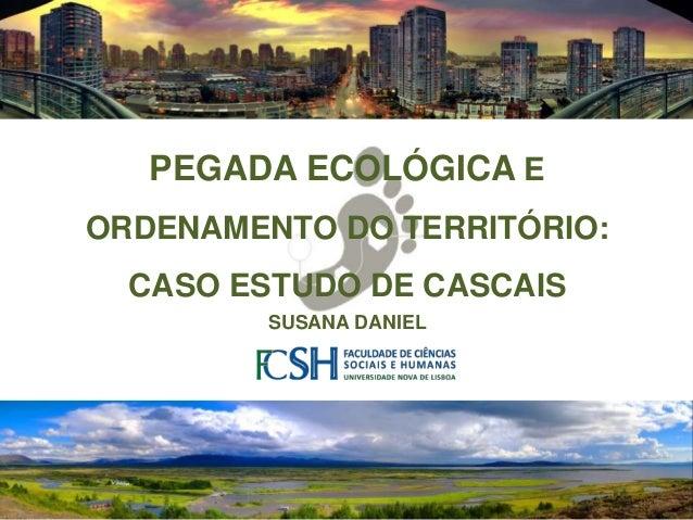 1 Desenvolvimento Regional e Local – Dezembro de 2011 - Susana Daniel PEGADA ECOLÓGICA E ORDENAMENTO DO TERRITÓRIO: CASO E...