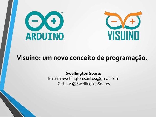 Visuino: um novo conceito de programação. Swellington Soares E-mail: Swellington.santos@gmail.com Github: @SwellingtonSoar...