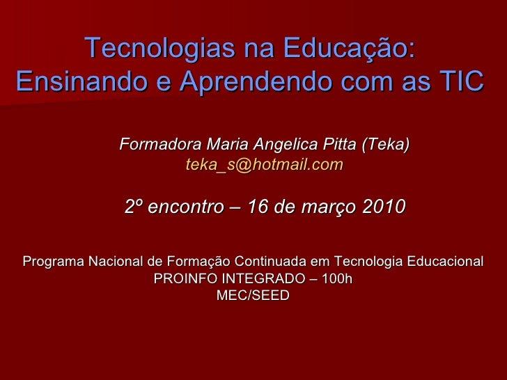 Tecnologias na Educação: Ensinando e Aprendendo com as TIC Formadora Maria Angelica Pitta (Teka) [email_address] 2º encont...
