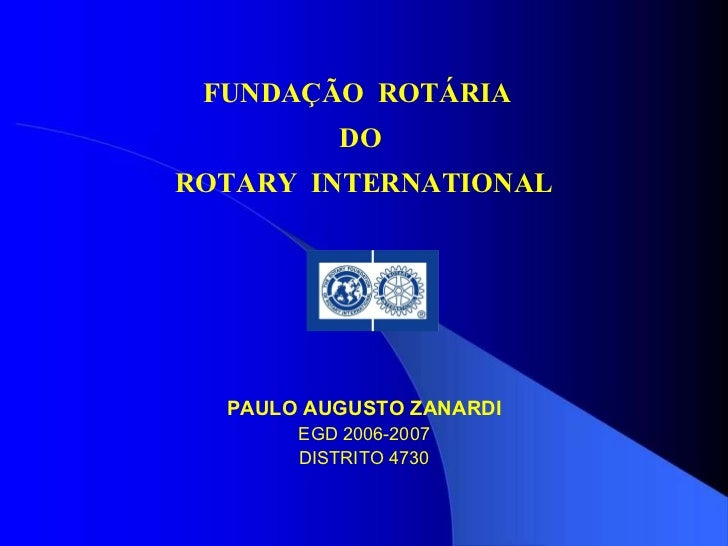 FUNDAÇÃO  ROTÁRIA  DO  ROTARY  INTERNATIONAL PAULO AUGUSTO ZANARDI EGD 2006-2007 DISTRITO 4730