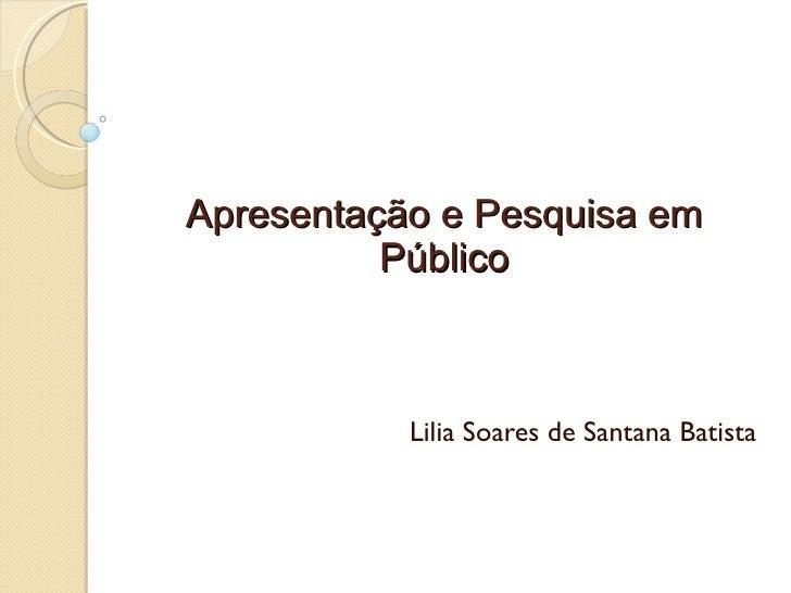 Apresentação e Pesquisa em Público Lilia Soares de Santana Batista