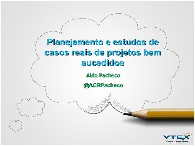 Planejamento e estudos de casos reais de projetos bem sucedidos Aldo Pacheco @ACRPacheco